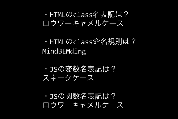 HTMLのclass名表記はロウワーキャメルケース、HTMLのclass命名規則はMindBEMding、JSの変数名表記はスネークケース、JSの関数名表記はロウワーキャメルケース