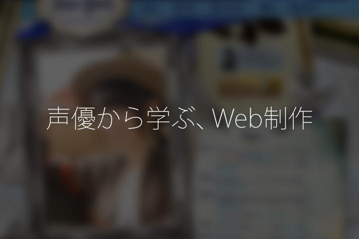 声優から学ぶ、Web制作