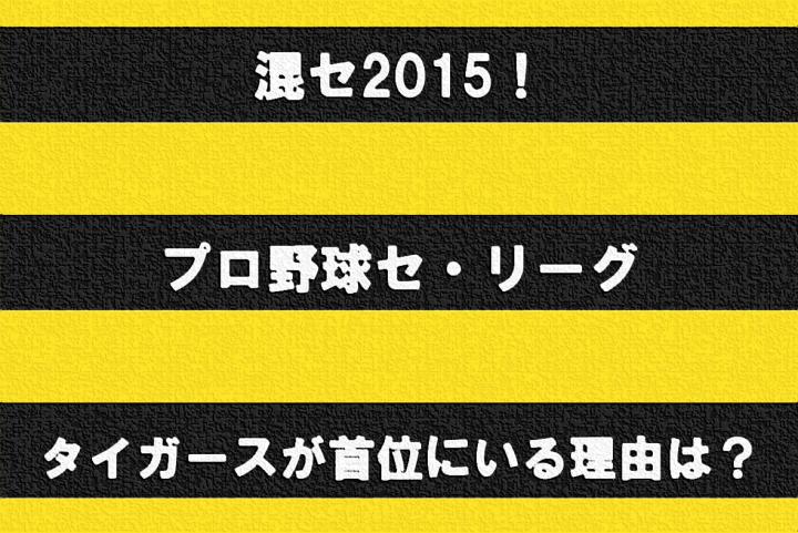 混セ2015! プロ野球セ・リーグ ~タイガースが首位にいる理由~