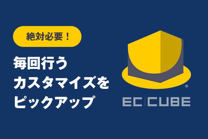 絶対必要!EC-CUBEの毎回行うカスタマイズをピックアップ