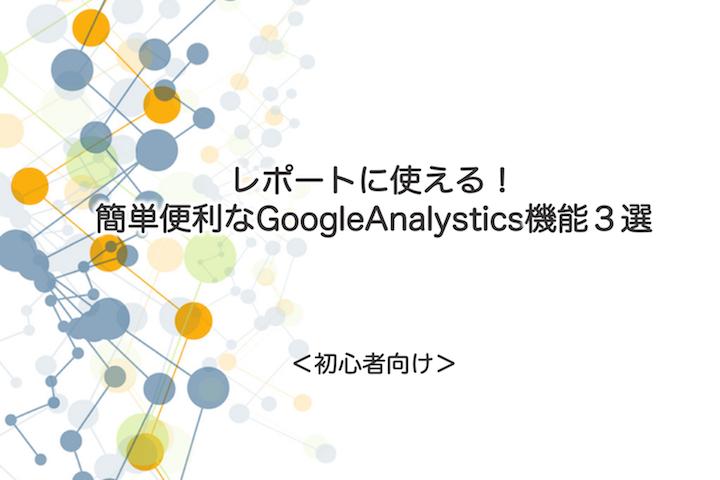 レポートに使える! 初心者向けの簡単便利なGoogleAnalystics機能3選。